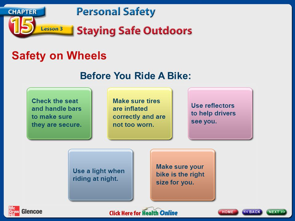 Safety on Wheels Before You Ride A Bike: Check the seat and handle bars to make sure they are secure. Make sure tires are inflated correctly and are n