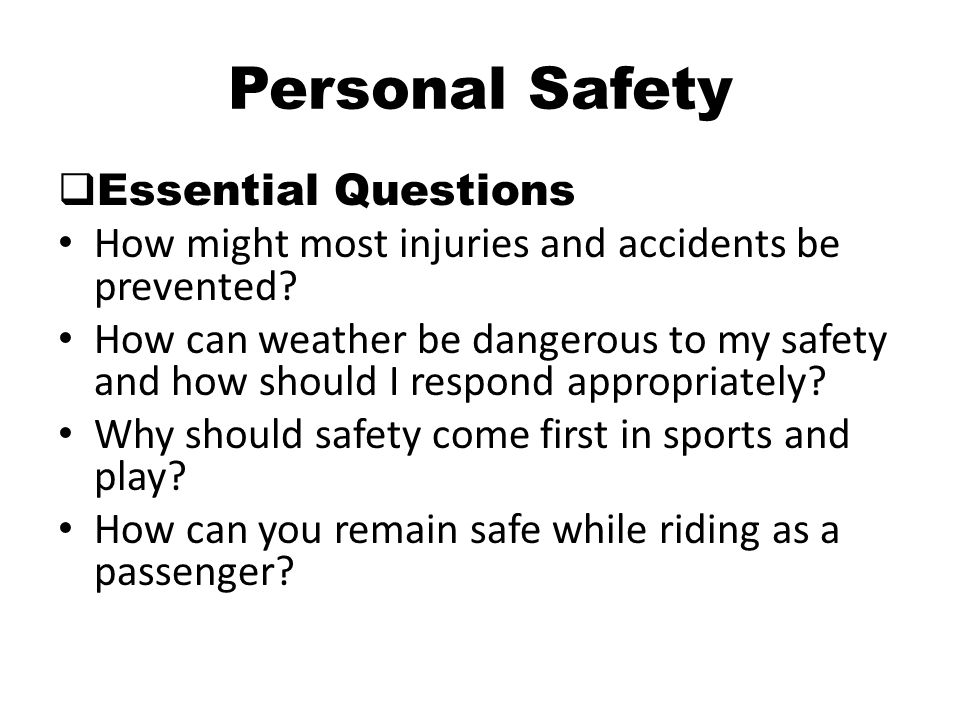 Personal Safety  Essential Questions How might most injuries and accidents be prevented? How can weather be dangerous to my safety and how should I r
