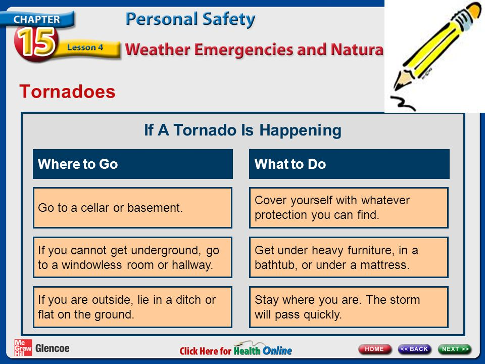 Tornadoes If A Tornado Is Happening Go to a cellar or basement. Where to Go If you cannot get underground, go to a windowless room or hallway. If you