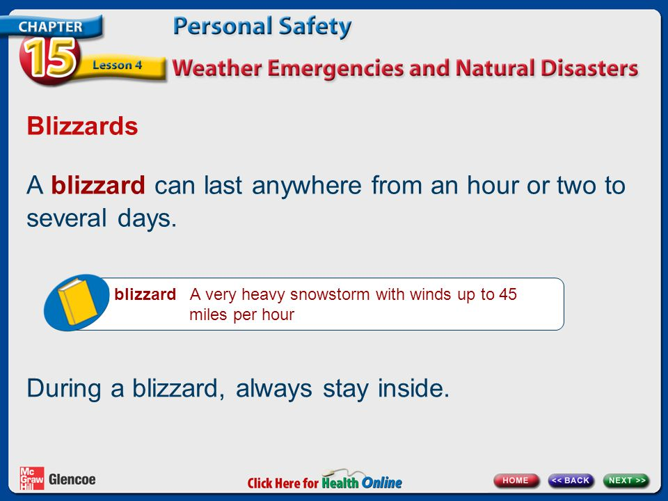Blizzards A blizzard can last anywhere from an hour or two to several days. blizzard A very heavy snowstorm with winds up to 45 miles per hour During