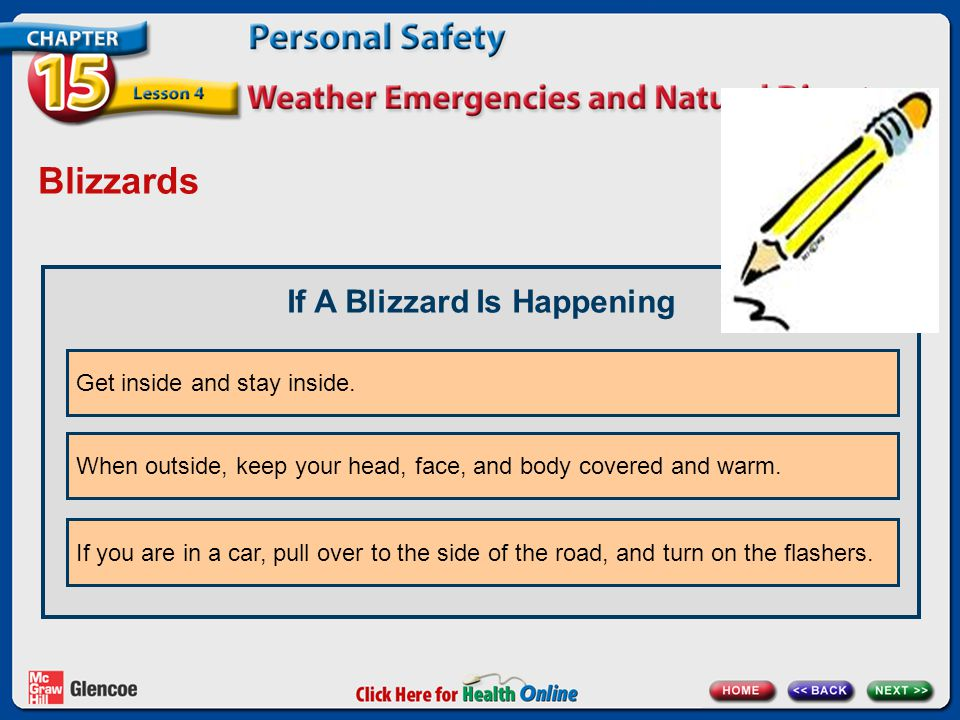 Blizzards If A Blizzard Is Happening Get inside and stay inside. When outside, keep your head, face, and body covered and warm. If you are in a car, p
