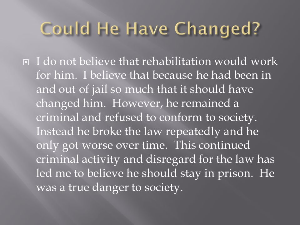  I do not believe that rehabilitation would work for him.