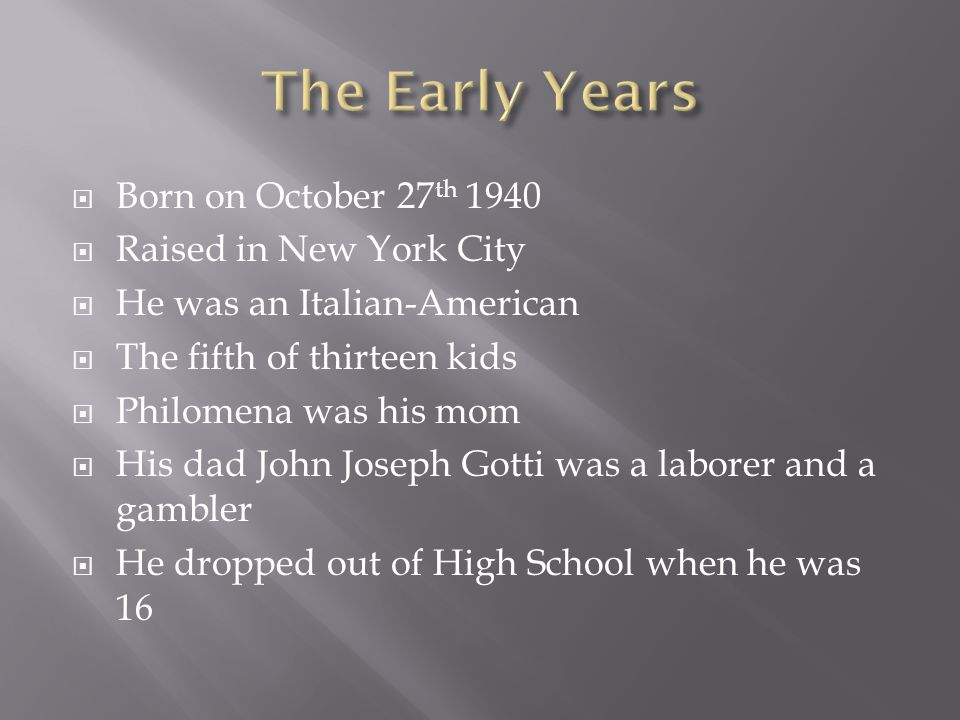  Born on October 27 th 1940  Raised in New York City  He was an Italian-American  The fifth of thirteen kids  Philomena was his mom  His dad John Joseph Gotti was a laborer and a gambler  He dropped out of High School when he was 16