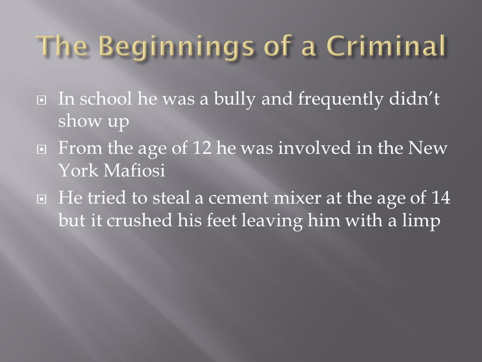  In school he was a bully and frequently didn't show up  From the age of 12 he was involved in the New York Mafiosi  He tried to steal a cement mixer at the age of 14 but it crushed his feet leaving him with a limp