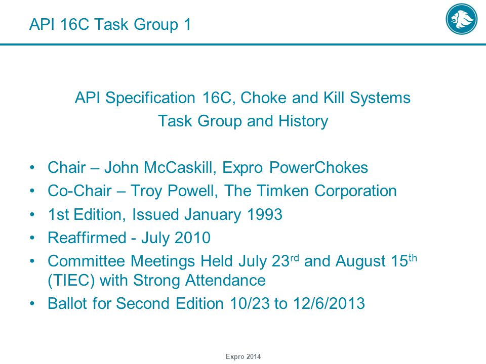 Expro 2014 API 16C Task Group 1 API Specification 16C, Choke and Kill Systems Task Group and History Chair – John McCaskill, Expro PowerChokes Co-Chair – Troy Powell, The Timken Corporation 1st Edition, Issued January 1993 Reaffirmed - July 2010 Committee Meetings Held July 23 rd and August 15 th (TIEC) with Strong Attendance Ballot for Second Edition 10/23 to 12/6/2013