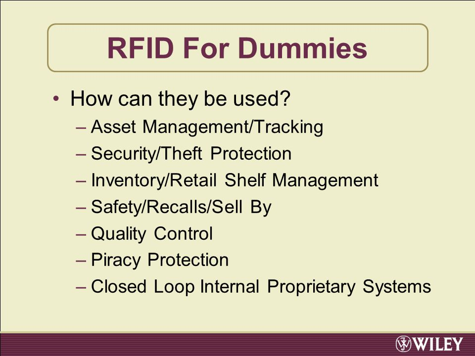 RFID For Dummies How can they be used? –Asset Management/Tracking –Security/Theft Protection –Inventory/Retail Shelf Management –Safety/Recalls/Sell B