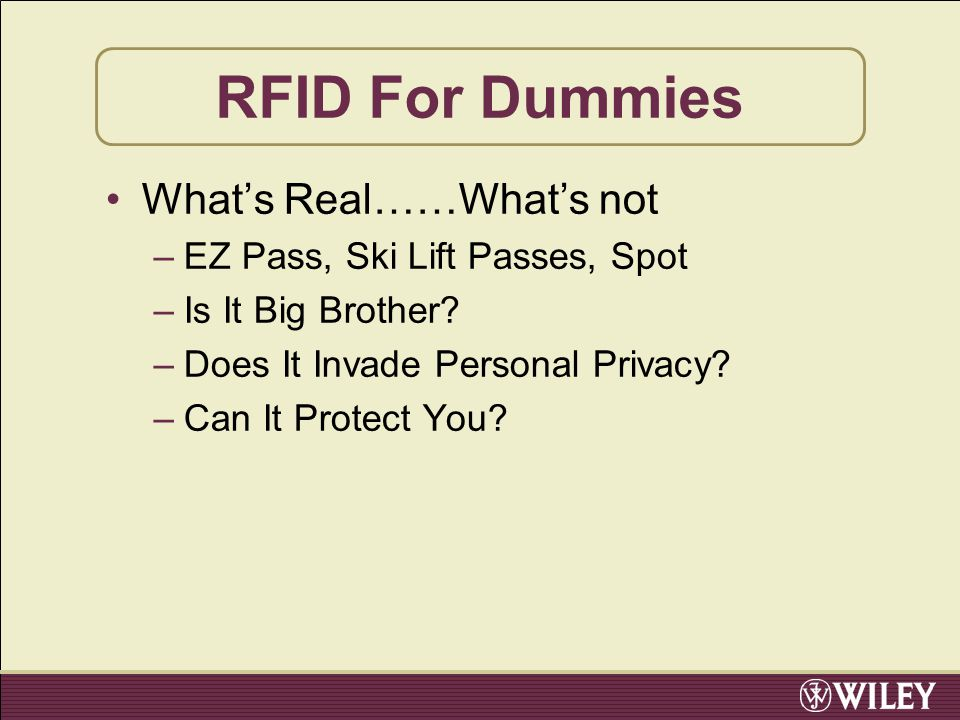 RFID For Dummies What's Real……What's not –EZ Pass, Ski Lift Passes, Spot –Is It Big Brother? –Does It Invade Personal Privacy? –Can It Protect You?