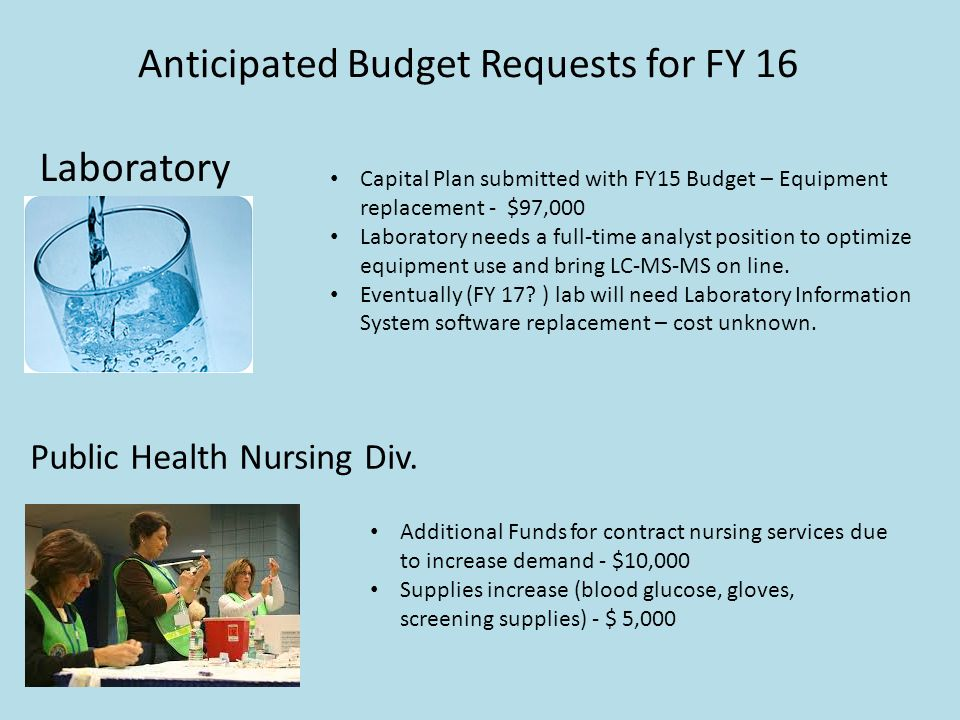 Anticipated Budget Requests for FY 16 Capital Plan submitted with FY15 Budget – Equipment replacement - $97,000 Laboratory needs a full-time analyst position to optimize equipment use and bring LC-MS-MS on line.