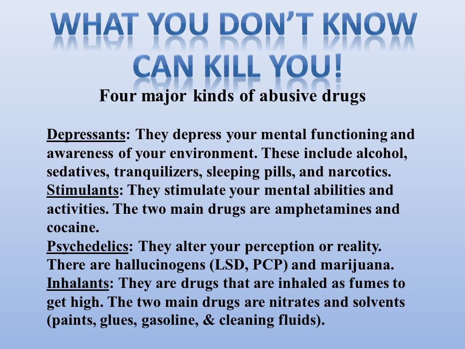 Four major kinds of abusive drugs Depressants: They depress your mental functioning and awareness of your environment.