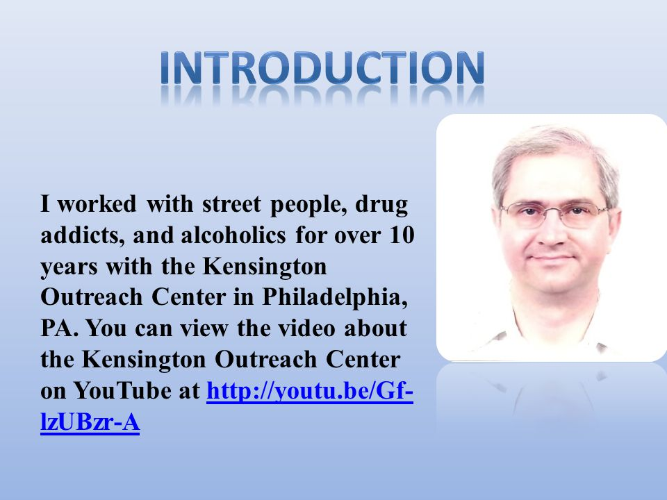 I worked with street people, drug addicts, and alcoholics for over 10 years with the Kensington Outreach Center in Philadelphia, PA.
