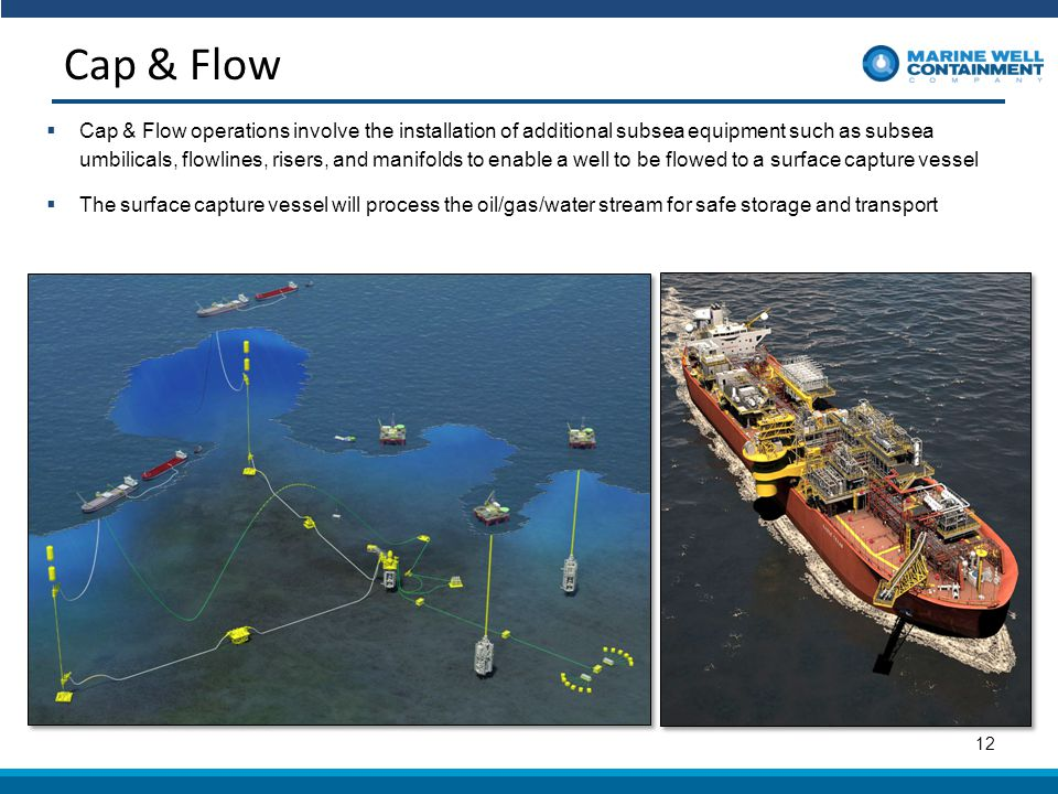 Cap & Flow 12  Cap & Flow operations involve the installation of additional subsea equipment such as subsea umbilicals, flowlines, risers, and manifolds to enable a well to be flowed to a surface capture vessel  The surface capture vessel will process the oil/gas/water stream for safe storage and transport