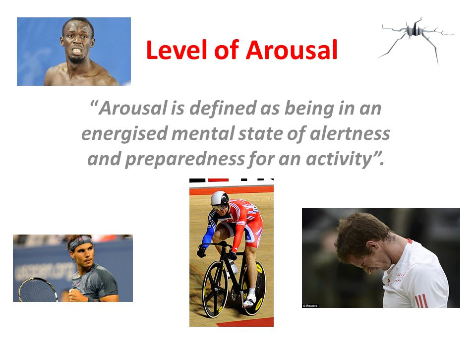 Level of Arousal Arousal is defined as being in an energised mental state of alertness and preparedness for an activity .