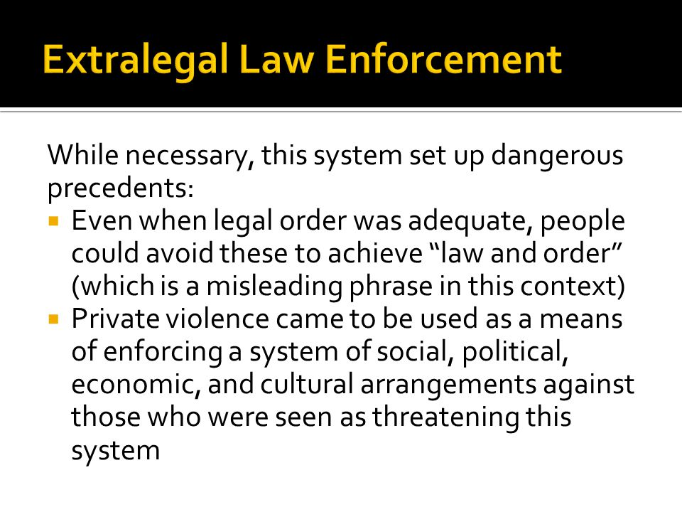 While necessary, this system set up dangerous precedents:  Even when legal order was adequate, people could avoid these to achieve law and order (which is a misleading phrase in this context)  Private violence came to be used as a means of enforcing a system of social, political, economic, and cultural arrangements against those who were seen as threatening this system