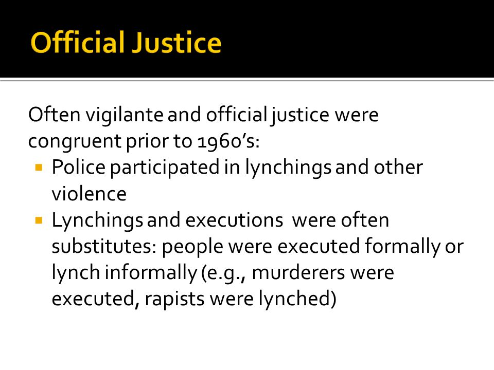 Often vigilante and official justice were congruent prior to 1960's:  Police participated in lynchings and other violence  Lynchings and executions were often substitutes: people were executed formally or lynch informally (e.g., murderers were executed, rapists were lynched)