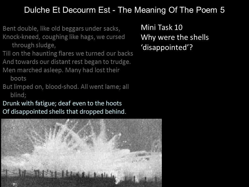 Dulche Et Decourm Est - The Meaning Of The Poem 5 Mini Task 10 Why were the shells 'disappointed'? Bent double, like old beggars under sacks, Knock-kn