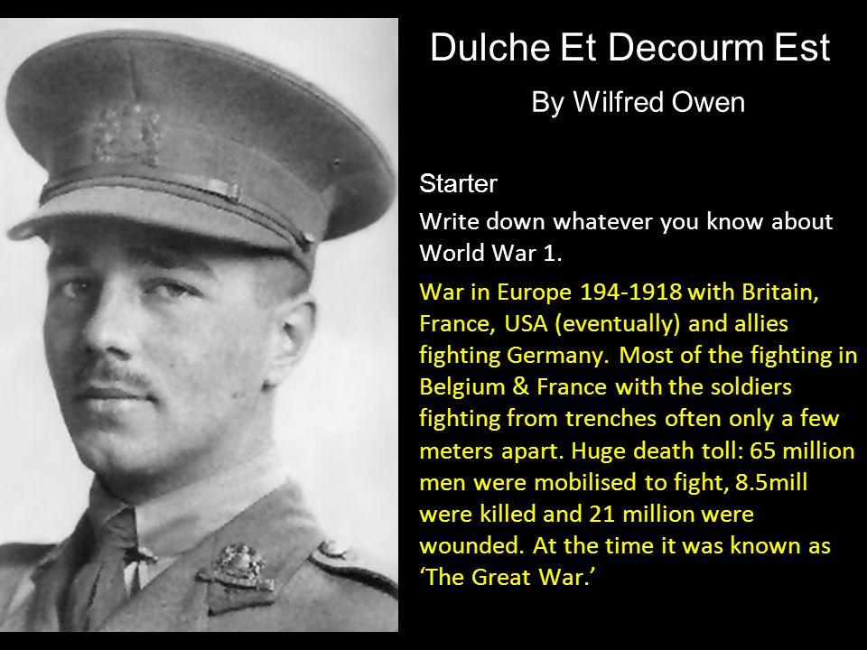Dulche Et Decourm Est By Wilfred Owen Starter Write down whatever you know about World War 1. War in Europe 194-1918 with Britain, France, USA (eventu