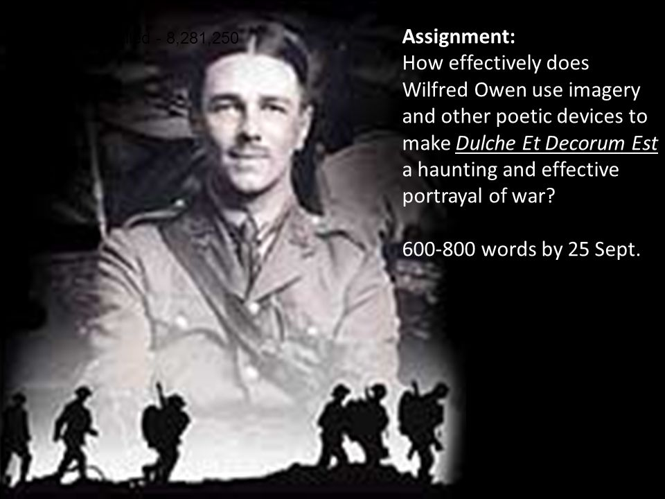 WW1Total Killed - 8,281,250 Assignment: How effectively does Wilfred Owen use imagery and other poetic devices to make Dulche Et Decorum Est a hauntin