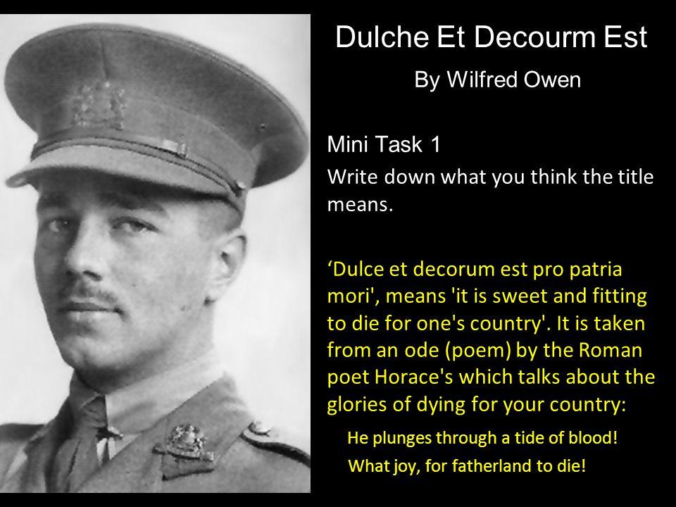 Dulche Et Decourm Est By Wilfred Owen Mini Task 1 Write down what you think the title means. 'Dulce et decorum est pro patria mori', means 'it is swee