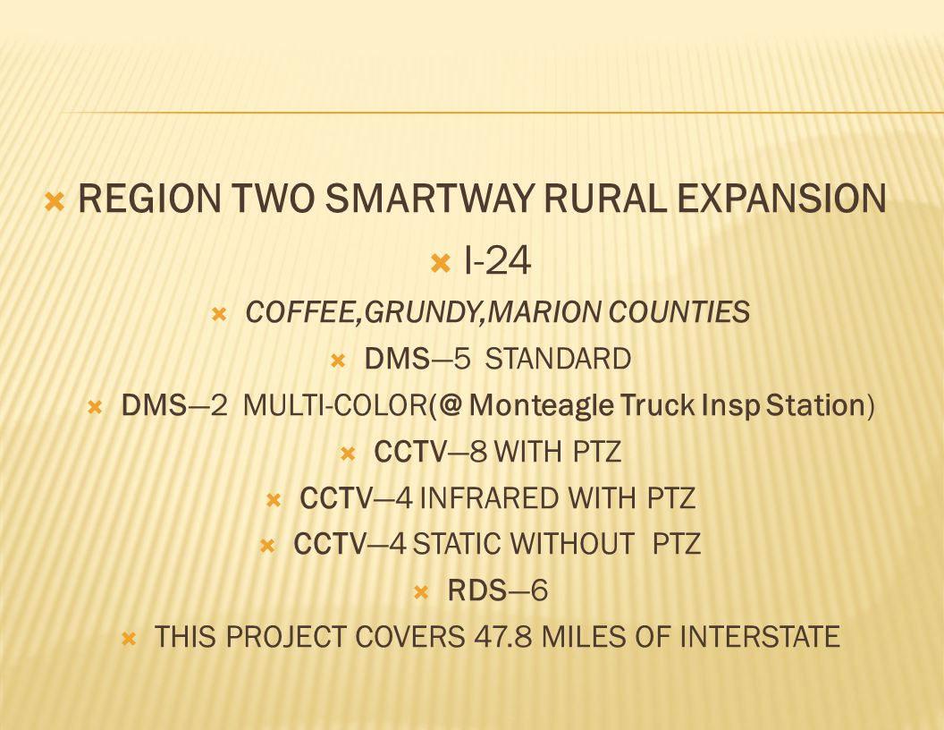  REGION TWO SMARTWAY RURAL EXPANSION  I-24  COFFEE,GRUNDY,MARION COUNTIES  DMS—5 STANDARD  DMS—2 MULTI-COLOR(@ Monteagle Truck Insp Station)  CCTV—8 WITH PTZ  CCTV—4 INFRARED WITH PTZ  CCTV—4 STATIC WITHOUT PTZ  RDS—6  THIS PROJECT COVERS 47.8 MILES OF INTERSTATE