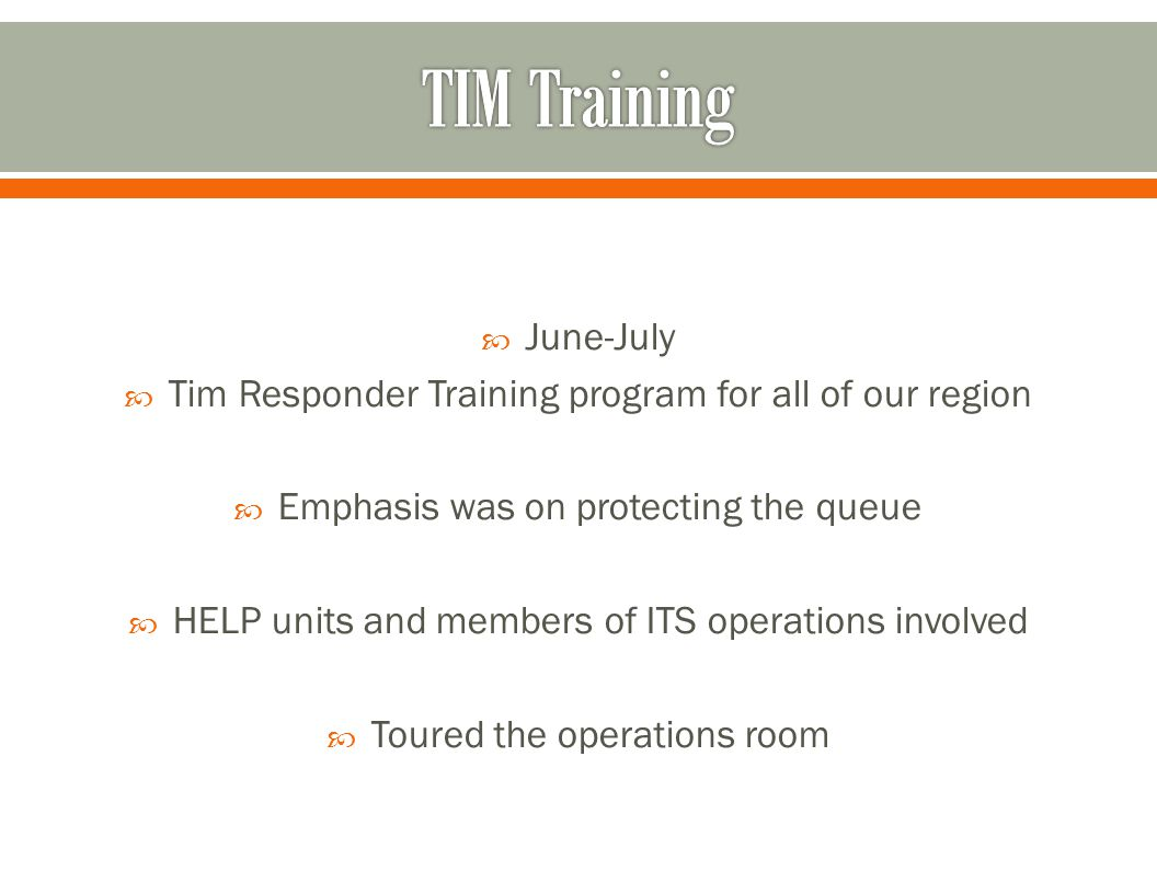  June-July  Tim Responder Training program for all of our region  Emphasis was on protecting the queue  HELP units and members of ITS operations involved  Toured the operations room