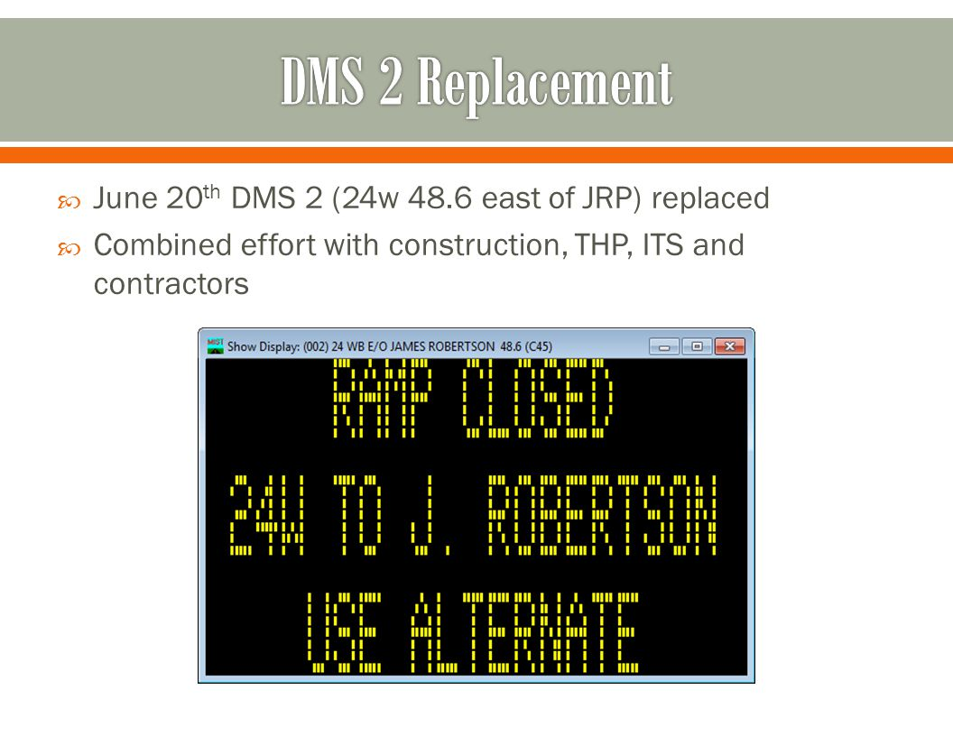  June 20 th DMS 2 (24w 48.6 east of JRP) replaced  Combined effort with construction, THP, ITS and contractors
