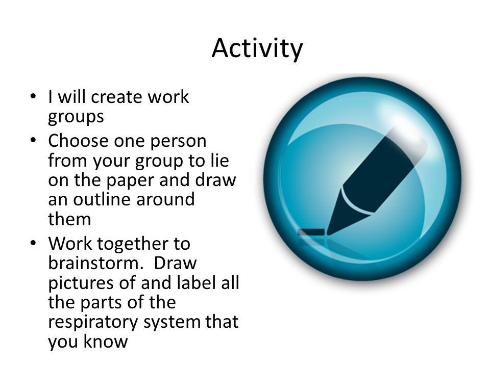 Activity I will create work groups Choose one person from your group to lie on the paper and draw an outline around them Work together to brainstorm.