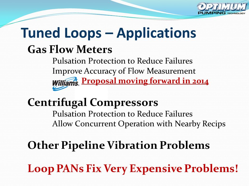 Tuned Loops – Applications Gas Flow Meters Pulsation Protection to Reduce Failures Improve Accuracy of Flow Measurement Proposal moving forward in 2014 Centrifugal Compressors Pulsation Protection to Reduce Failures Allow Concurrent Operation with Nearby Recips Other Pipeline Vibration Problems Loop PANs Fix Very Expensive Problems!