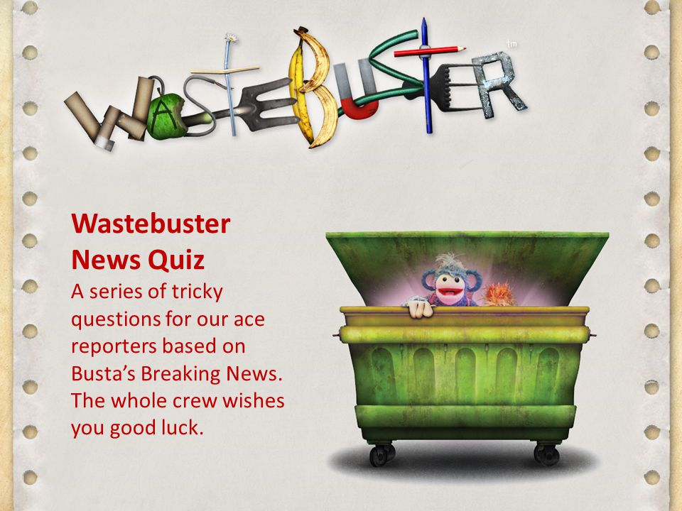 Wastebuster News Quiz A series of tricky questions for our ace reporters based on Busta's Breaking News.