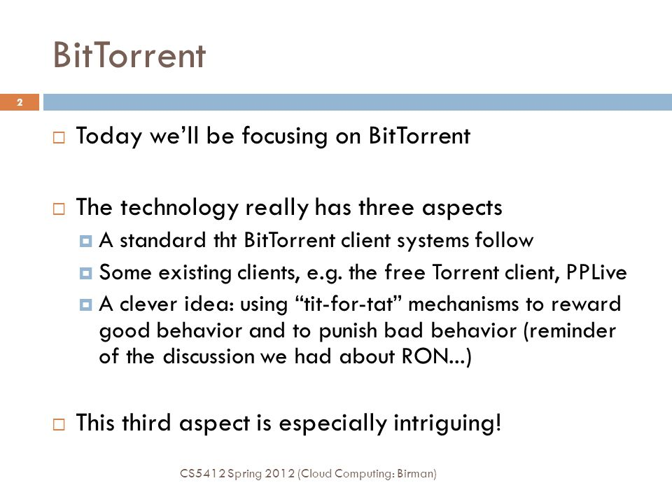 BitTorrent CS5412 Spring 2012 (Cloud Computing: Birman) 2  Today we'll be focusing on BitTorrent  The technology really has three aspects  A standa