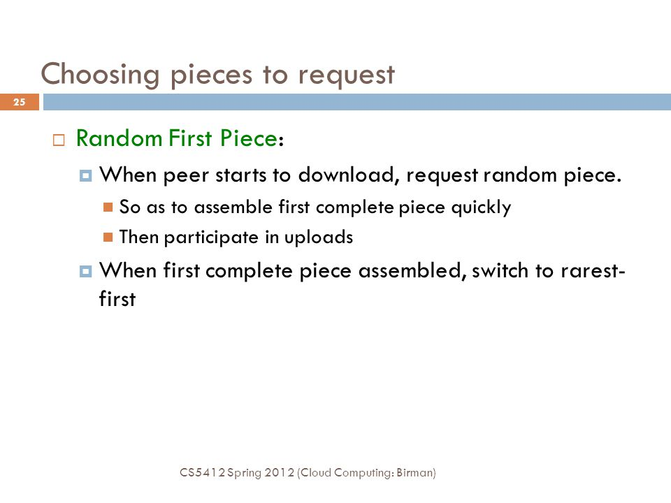 Choosing pieces to request  Random First Piece:  When peer starts to download, request random piece. So as to assemble first complete piece quickly