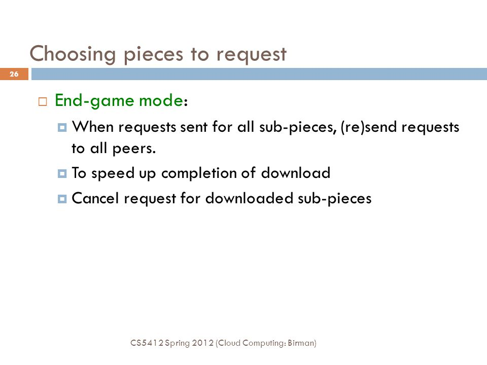 Choosing pieces to request  End-game mode:  When requests sent for all sub-pieces, (re)send requests to all peers.  To speed up completion of downl