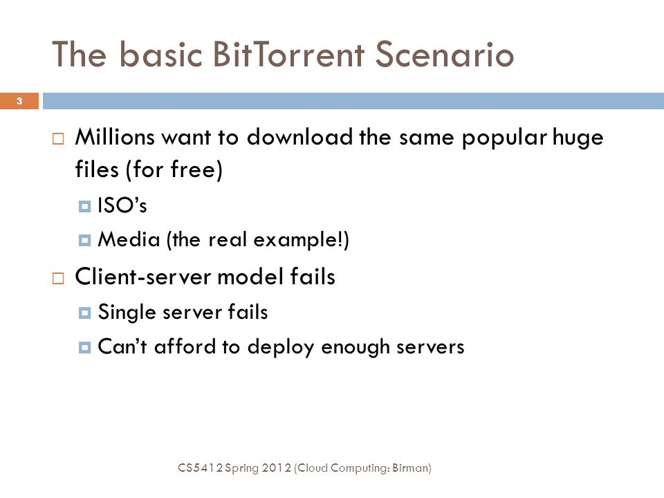 The basic BitTorrent Scenario  Millions want to download the same popular huge files (for free)  ISO's  Media (the real example!)  Client-server m