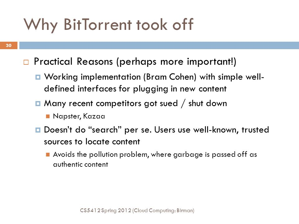 Why BitTorrent took off  Practical Reasons (perhaps more important!)  Working implementation (Bram Cohen) with simple well- defined interfaces for p