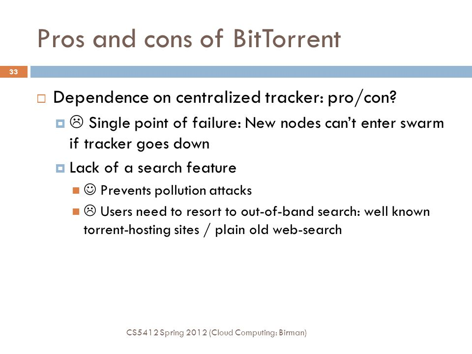 Pros and cons of BitTorrent  Dependence on centralized tracker: pro/con?   Single point of failure: New nodes can't enter swarm if tracker goes dow