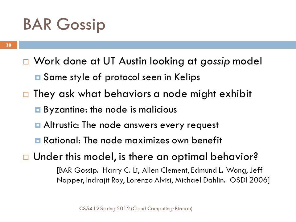 BAR Gossip CS5412 Spring 2012 (Cloud Computing: Birman) 38  Work done at UT Austin looking at gossip model  Same style of protocol seen in Kelips 
