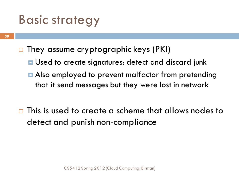 Basic strategy CS5412 Spring 2012 (Cloud Computing: Birman) 39  They assume cryptographic keys (PKI)  Used to create signatures: detect and discard