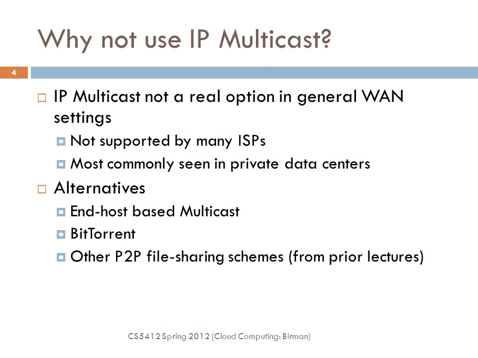 Why not use IP Multicast?  IP Multicast not a real option in general WAN settings  Not supported by many ISPs  Most commonly seen in private data c