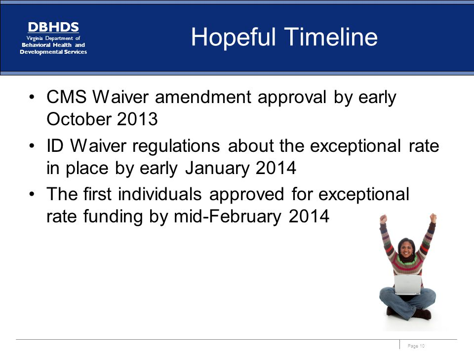 Page 10 DBHDS Virginia Department of Behavioral Health and Developmental Services Hopeful Timeline CMS Waiver amendment approval by early October 2013