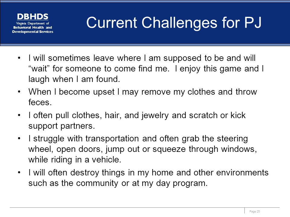 Page 25 DBHDS Virginia Department of Behavioral Health and Developmental Services Current Challenges for PJ I will sometimes leave where I am supposed to be and will wait for someone to come find me.