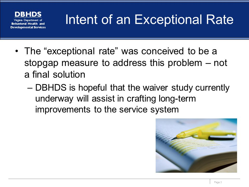 Page 3 DBHDS Virginia Department of Behavioral Health and Developmental Services Intent of an Exceptional Rate The exceptional rate was conceived to be a stopgap measure to address this problem – not a final solution –DBHDS is hopeful that the waiver study currently underway will assist in crafting long-term improvements to the service system
