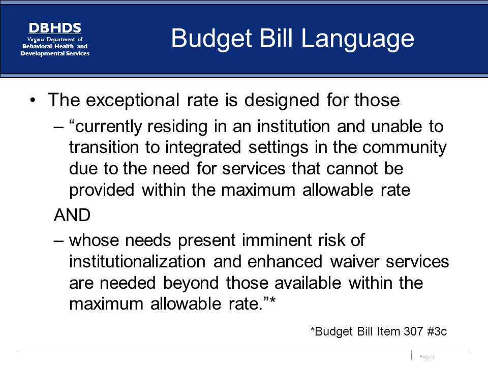 Page 5 DBHDS Virginia Department of Behavioral Health and Developmental Services Budget Bill Language The exceptional rate is designed for those – currently residing in an institution and unable to transition to integrated settings in the community due to the need for services that cannot be provided within the maximum allowable rate AND –whose needs present imminent risk of institutionalization and enhanced waiver services are needed beyond those available within the maximum allowable rate. * *Budget Bill Item 307 #3c