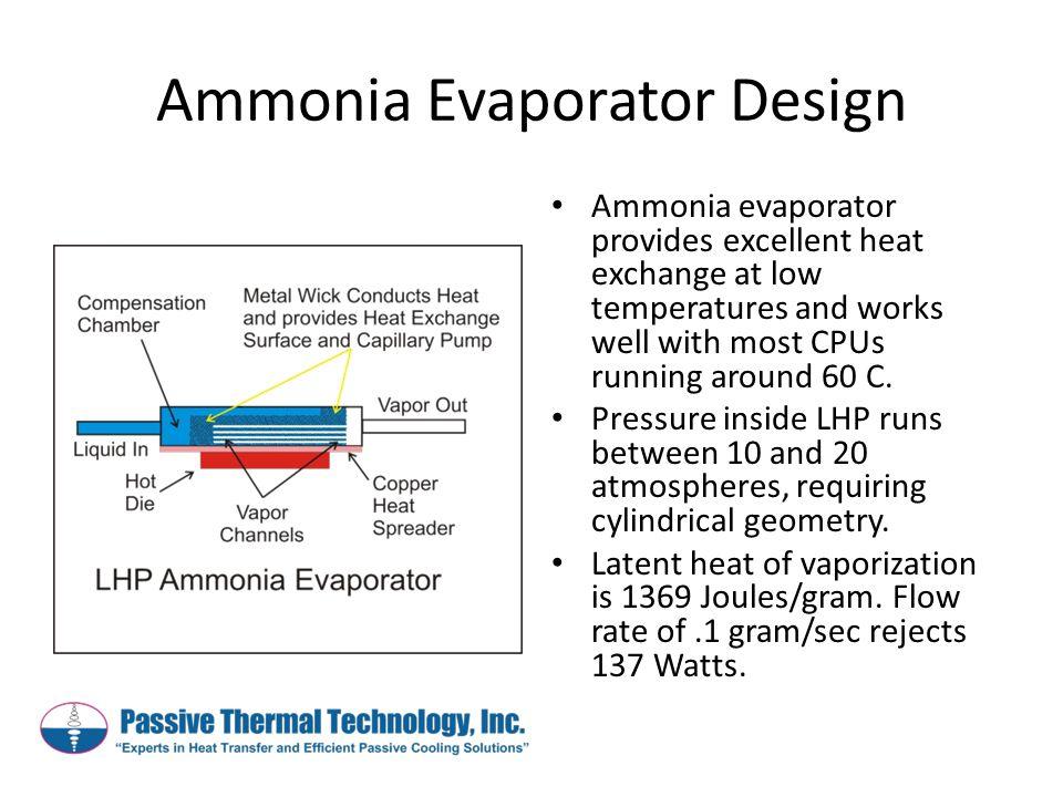 Ammonia Evaporator Design Ammonia evaporator provides excellent heat exchange at low temperatures and works well with most CPUs running around 60 C.