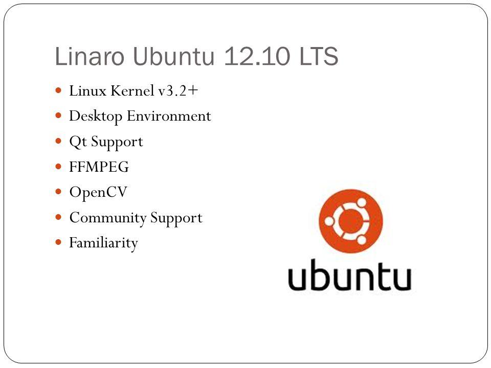 Linaro Ubuntu 12.10 LTS Linux Kernel v3.2+ Desktop Environment Qt Support FFMPEG OpenCV Community Support Familiarity