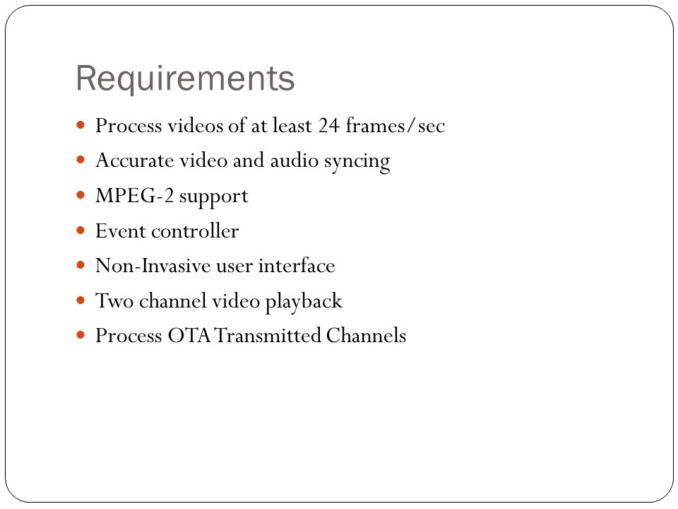 Requirements Process videos of at least 24 frames/sec Accurate video and audio syncing MPEG-2 support Event controller Non-Invasive user interface Two channel video playback Process OTA Transmitted Channels