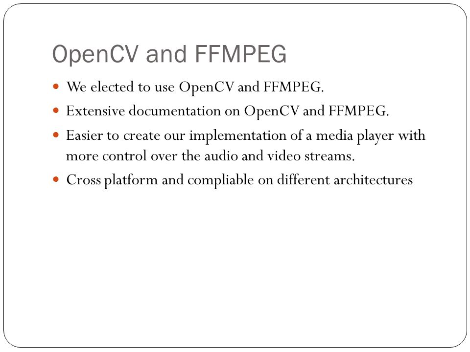 OpenCV and FFMPEG We elected to use OpenCV and FFMPEG. Extensive documentation on OpenCV and FFMPEG. Easier to create our implementation of a media pl