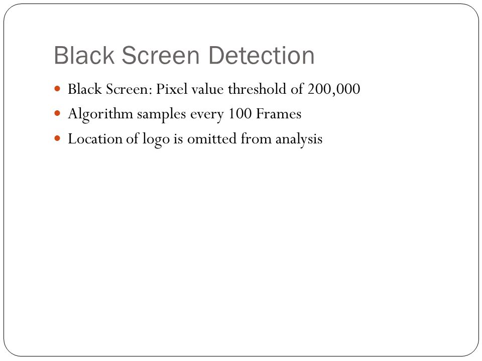 Black Screen Detection Black Screen: Pixel value threshold of 200,000 Algorithm samples every 100 Frames Location of logo is omitted from analysis