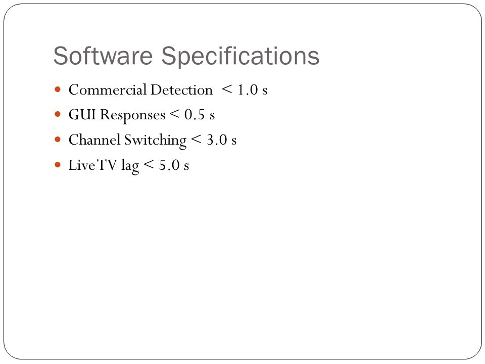 Software Specifications Commercial Detection < 1.0 s GUI Responses < 0.5 s Channel Switching < 3.0 s Live TV lag < 5.0 s