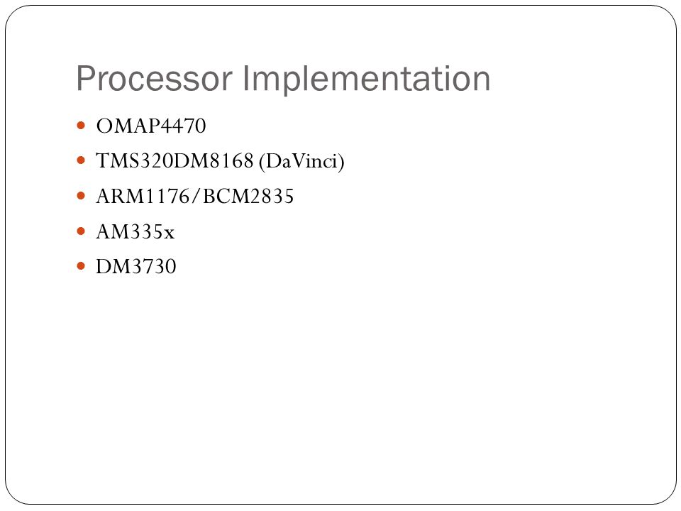 Processor Implementation OMAP4470 TMS320DM8168 (DaVinci) ARM1176/BCM2835 AM335x DM3730