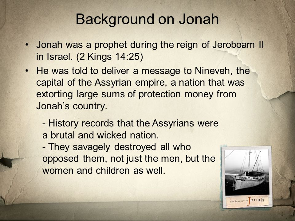 Background on Jonah Jonah was a prophet during the reign of Jeroboam II in Israel.