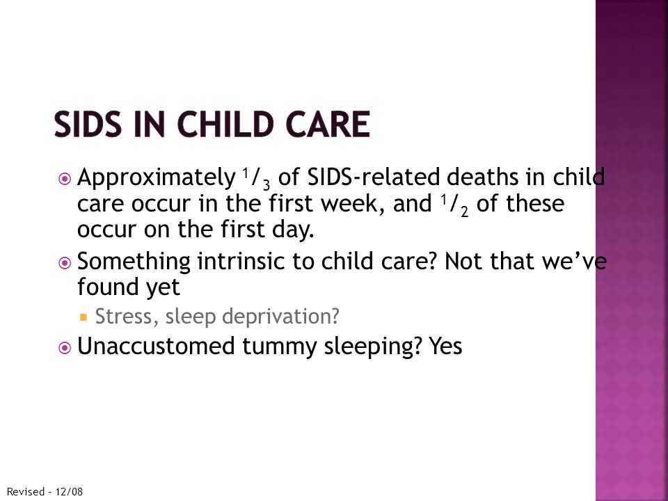  Approximately 1 / 3 of SIDS-related deaths in child care occur in the first week, and 1 / 2 of these occur on the first day.